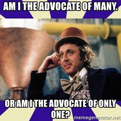 Serious Wonka  - am i the advocate of many. or am i the advocate of only one?