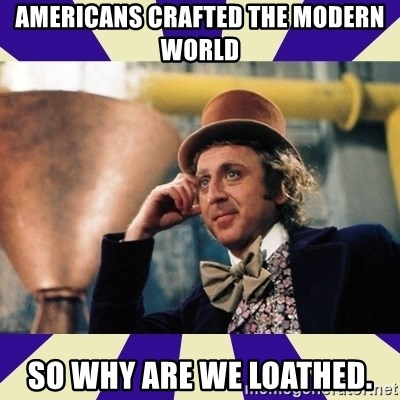 Serious Wonka  - americans crafted the modern world so why are we loathed.
