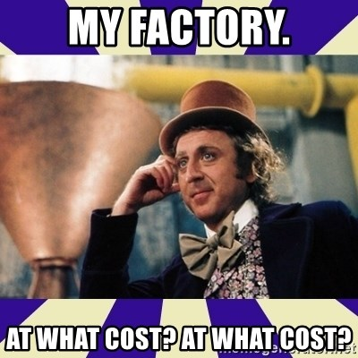 Serious Wonka  - My factory. at what cost? at what cost?