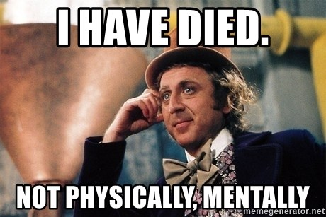 Serious Wonka  - I have died. not physically, mentally