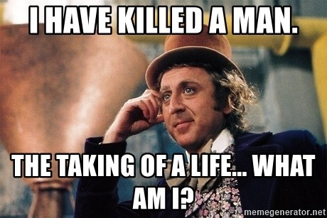 Serious Wonka  - I have killed a man. the taking of a life... what am i?