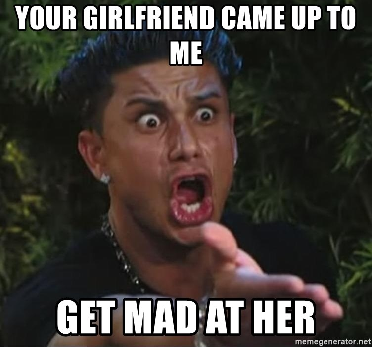 Pauly D - your girlfriend came up to me get mad at her