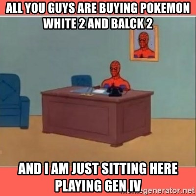Masturbating Spider-Man - All you guys are buying Pokemon White 2 and balck 2 and i am just sitting here playing gen iv