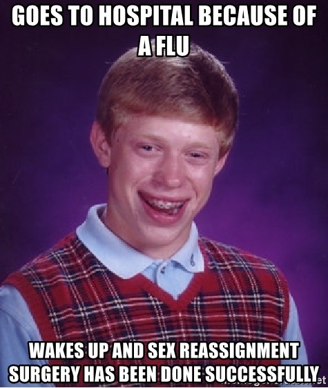 Bad Luck Brian - GOES TO HOSPITAL BECAUSE OF A FLU WAKES UP AND Sex reassignment surgery HAS BEEN DONE SUCCESSFULLY