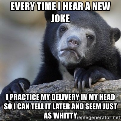 Confession Bear - Every time i hear a new joke I practice my delivery in my head so I can tell it later and seem just as whitty
