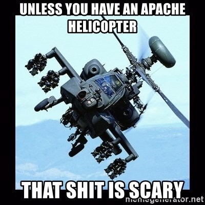 Apache helicopter - UNless you have an apache helicopter that shit is scary