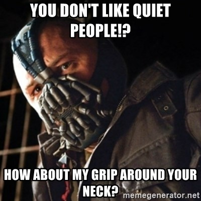 Only then you have my permission to die - You don't like quiet people!? How aBOUT MY GRIP AROUND YOUR NECK?