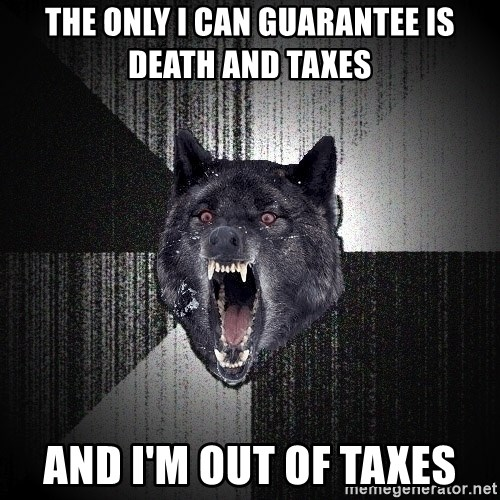 Insanity Wolf - the only i can GUARANTEE is death and taxes  and I'm out of taxes