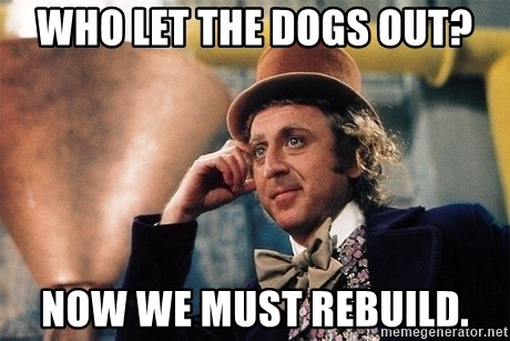 Serious Wonka  - Who let the dogs out? Now we must rebuild.