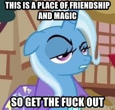 Seriously Pony - This is a place of friendship and magic so get the fuck out