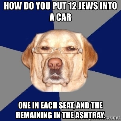 Racist Dog - how do you put 12 jews into a car One in each seat, and the remaining in the ashtray.