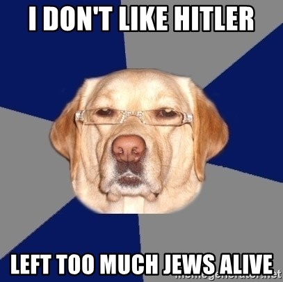 Racist Dog - I don't like hitler left too much jews alive