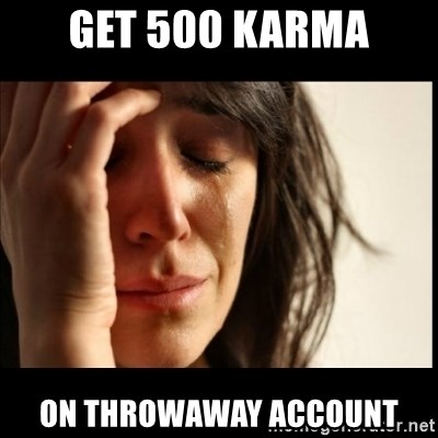 First World Problems - Get 500 karma on throwaway account