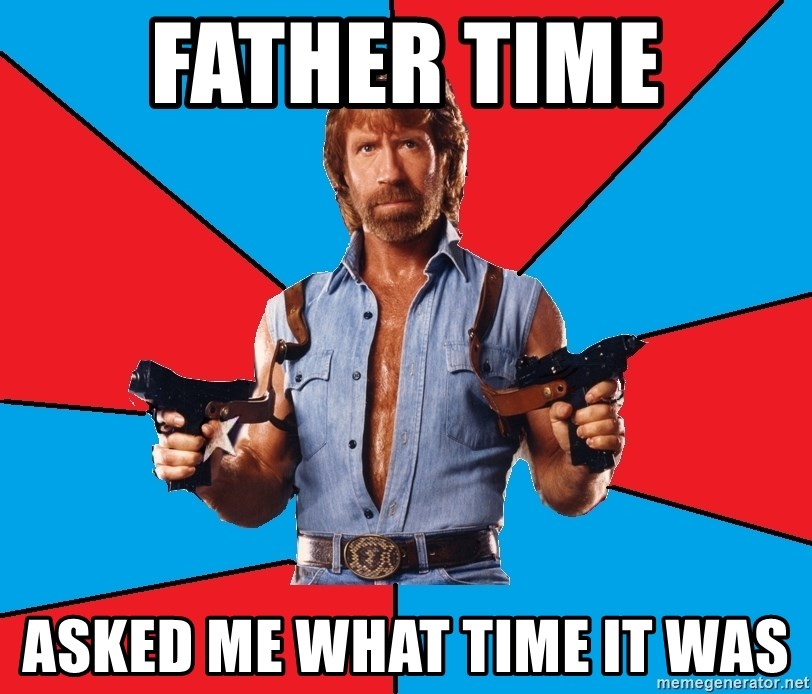 Chuck Norris  - father time asked me what time it was