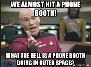 Picard Wtf - we almost hit a phone booth! what the hell is a phone booth doing in outer space?