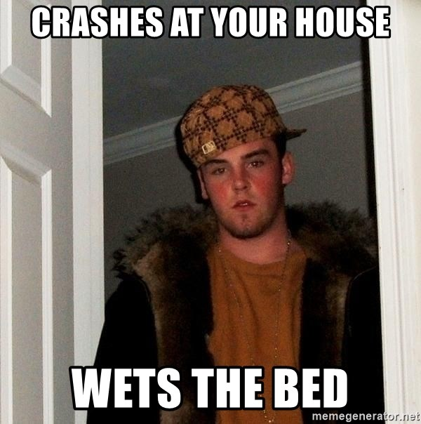 Scumbag Steve - crashes at your house wets the bed
