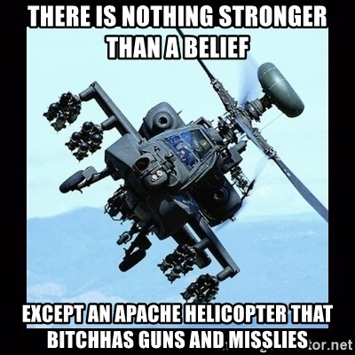 Apache helicopter - there is nothing stronger than a belief except an apache helicopter that bitchhas guns and misslies