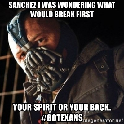 Only then you have my permission to die - sanchez i was wondering what would break first your spirit or your back. #goTexans