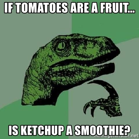 Philosoraptor - If tomatoes are a fruit... Is Ketchup a smoothie?