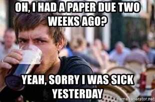 The Lazy College Senior - Oh, i had a paper due two weeks ago? Yeah, sorry i was sick yesterday