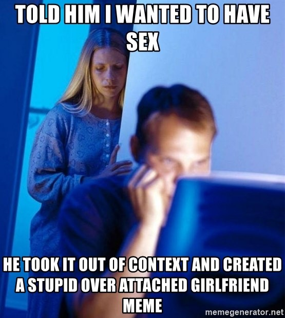 Redditors Wife - Told him I wanted to have sex he took it out of context and created a stupid over attached girlfriend meme