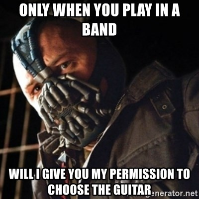 Only then you have my permission to die - only when you play in a band will i give you my permission to choose the guitar