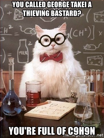 Chemist cat - You called george takei a thieving bastard? You're full of C9H9N