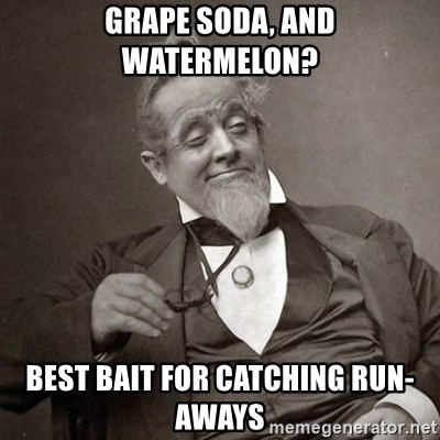 1889 [10] guy - GRAPE SODA, AND WATERMELON? BEST BAIT FOR CATCHING RUN-AWAYS