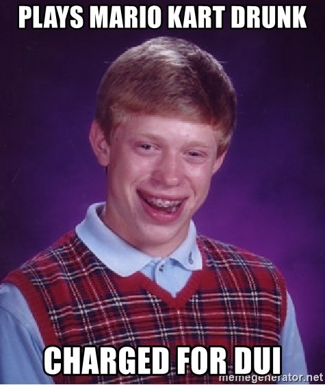 Bad Luck Brian - Plays Mario kart drunk charged for dui