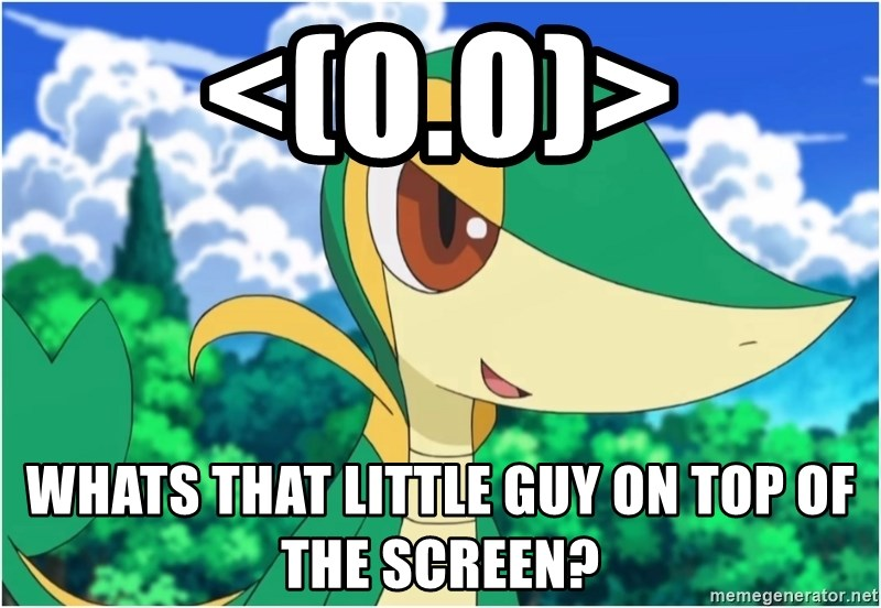 Snivy - <(O.O)> whats that little guy on top of the screen?