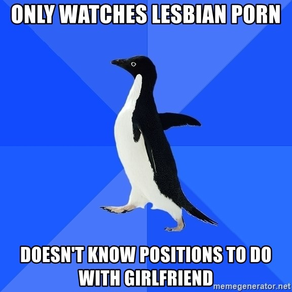 Socially Awkward Penguin - Only watches lesbian porn doesn't know positions to do with girlfriend
