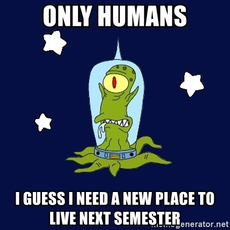 Stupid alien - ONLY HUMANS I GUESS I NEED A NEW PLACE TO LIVE NEXT SEMESTER