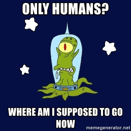 Stupid alien - ONLY HUMANS? WHERE AM I SUPPOSED TO GO NOW