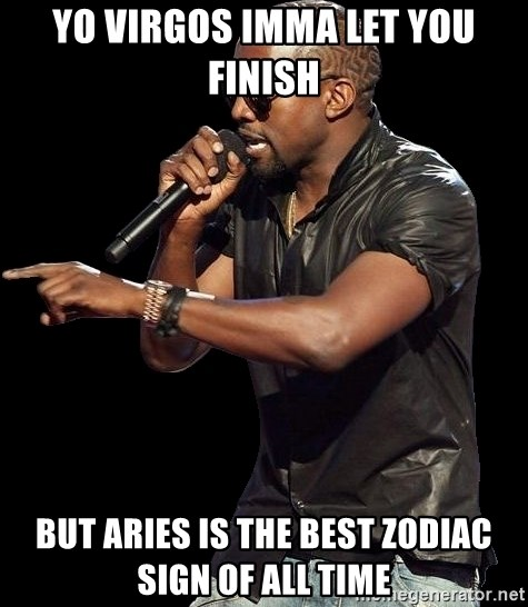 yo virgos imma let you finish but aries is the best zodiac