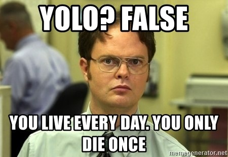 Dwight Schrute - Yolo? False  you live every day. You only die once