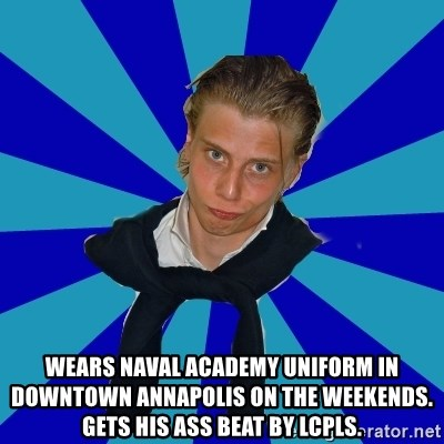 Typical Mufaren - Wears naval academy uniform in downtown annapolis on the weekends.  gets his ass beat by lcpls.