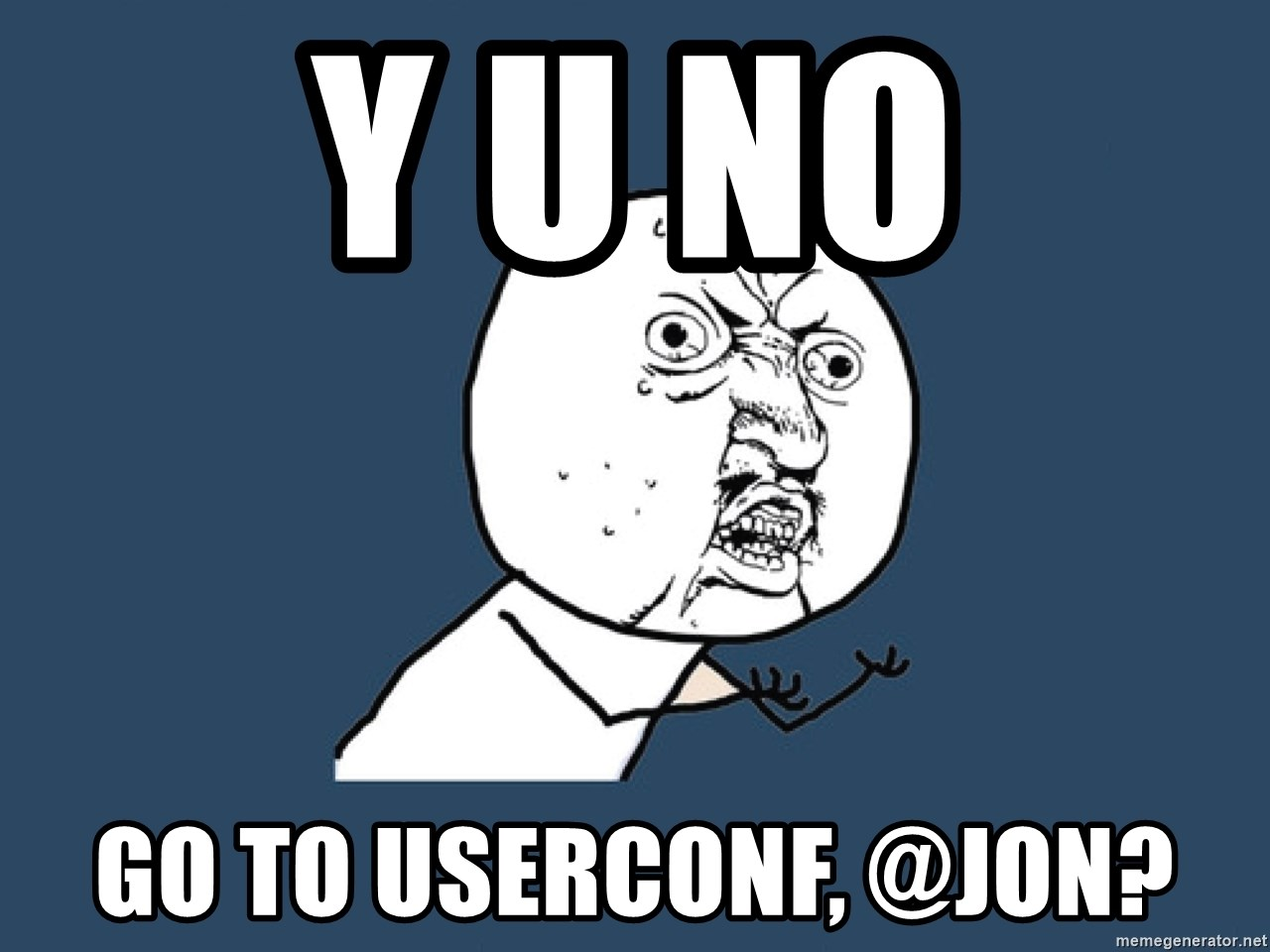 Y U No - Y U NO go to userconf, @jon?