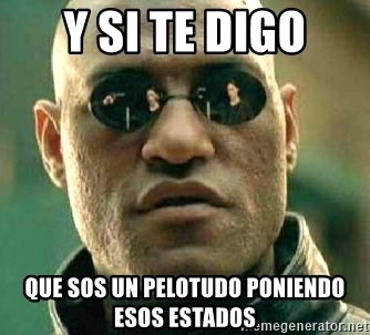 What if I told you / Matrix Morpheus - y si te digo que sos un pelotudo poniendo esos estados