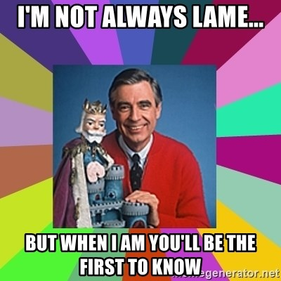 mr rogers  - I'm not always lame... but when i am you'll be the first to know