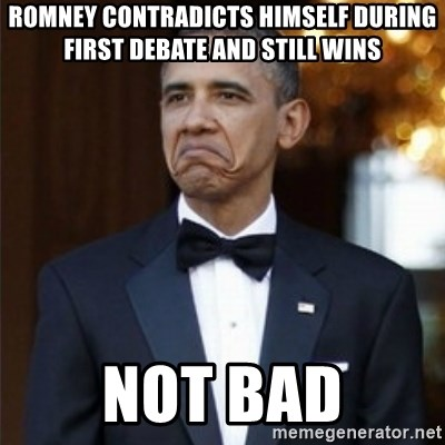 Not Bad Obama - Romney contradicts himself during first debate and still wins Not bad