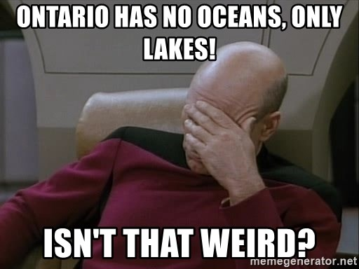 Picardfacepalm - Ontario has no oceans, only lakes! Isn't that weird?