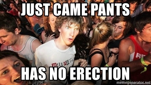 Sudden Realization Ralph - just came pants has no erection