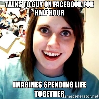 Overly Obsessed Girlfriend - talks to guy on facebook for half hour imagines spending life together