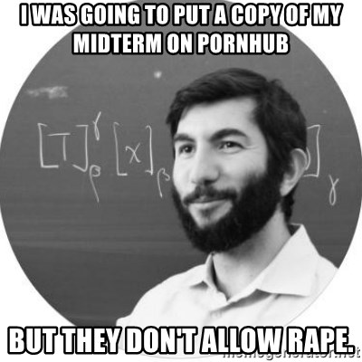 More Homework Mintchev - i was going to put a copy of my midterm on pornhub but they don't allow rape.