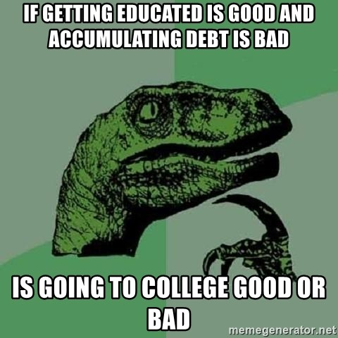 Philosoraptor - If getting educated is good and accumulating debt is baD Is going to college good or bad