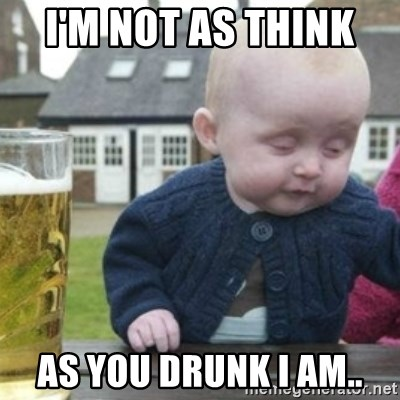 Bad Drunk Baby - i'm NOT as think  as you DRUNK i am..