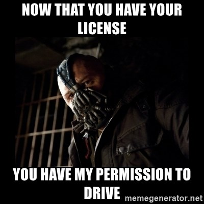 Bane Meme - Now that you have your license you have my permission to drive