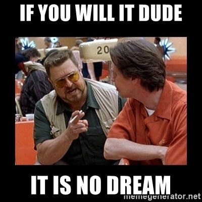 walter sobchak - If you will it dude it is no dream