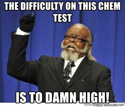 The tolerance is to damn high! - The DIFFICULTy on this chem test is to damn high!