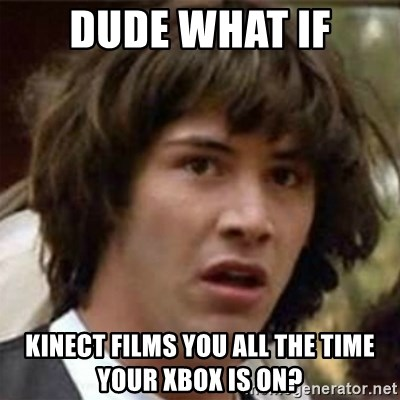what if meme - Dude what if kinect films you all the time your xbox is on?